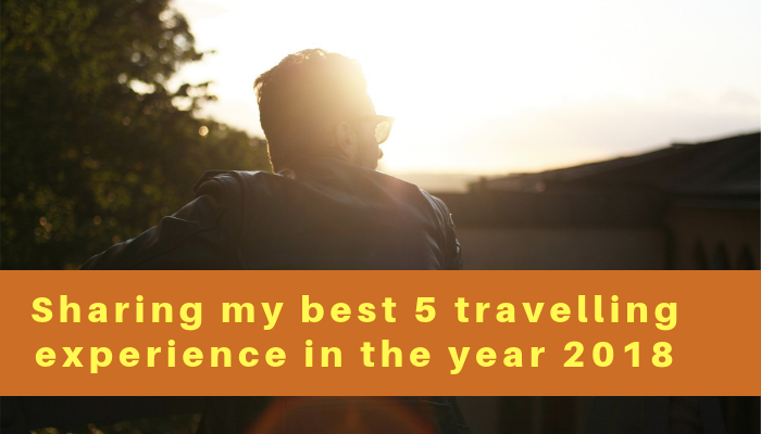 Sharing my best 5 travelling experience in the year 2018